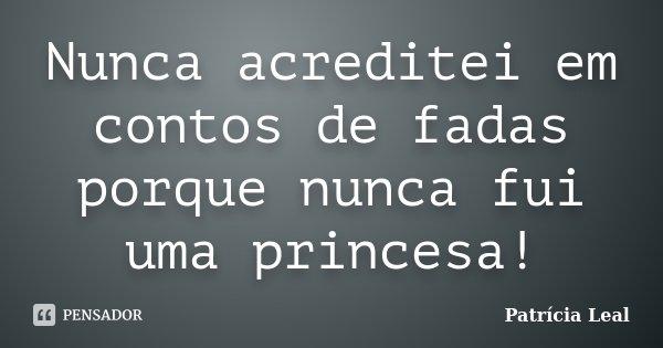 Nunca acreditei em contos de fadas porque nunca fui uma princesa!... Frase de Patricia Leal.