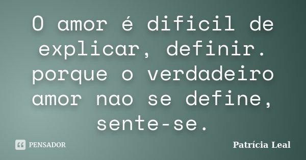 O amor é dificil de explicar, definir. porque o verdadeiro amor nao se define, sente-se.... Frase de Patrícia Leal.
