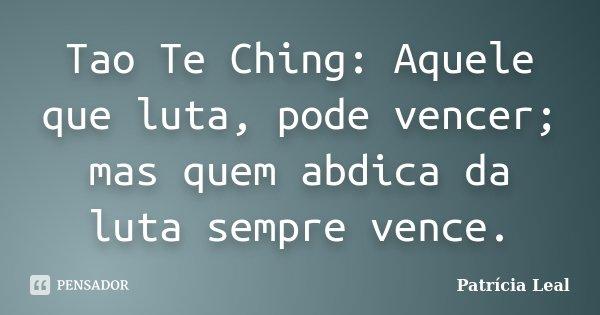Tao Te Ching: Aquele que luta, pode vencer; mas quem abdica da luta sempre vence.... Frase de Patrícia Leal.