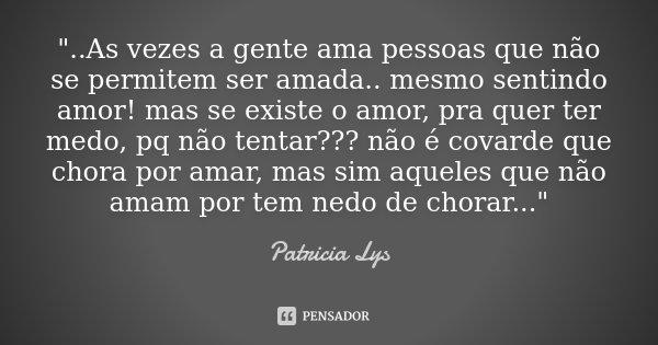 """""""..As vezes a gente ama pessoas que não se permitem ser amada.. mesmo sentindo amor! mas se existe o amor, pra quer ter medo, pq não tentar??? não é covard... Frase de Patricia Lys."""