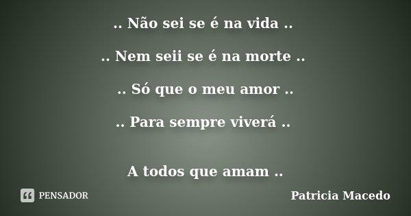 .. Não sei se é na vida .. .. Nem seii se é na morte .. .. Só que o meu amor .. .. Para sempre viverá .. A todos que amam ..... Frase de Patricia Macedo.