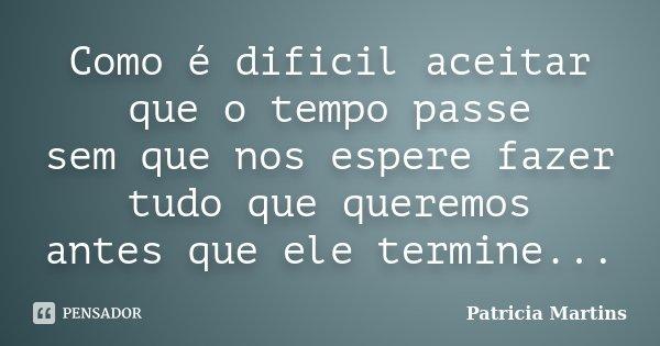 Como é dificil aceitar que o tempo passe sem que nos espere fazer tudo que queremos antes que ele termine...... Frase de Patricia Martins.