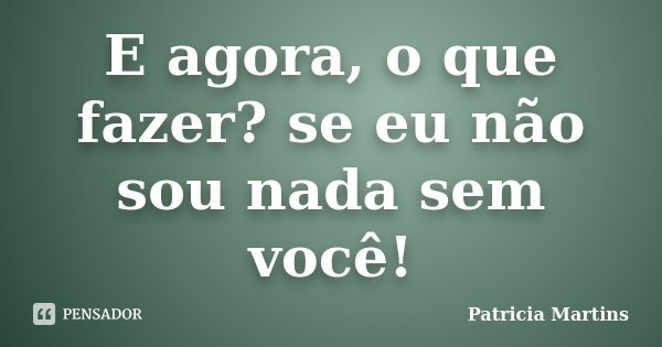 E agora, o que fazer? se eu não sou nada sem você!... Frase de Patricia Martins..