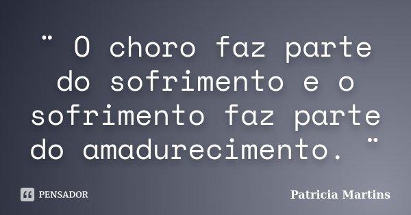¨ O choro faz parte do sofrimento e o sofrimento faz parte do amadurecimento. ¨... Frase de Patrícia Martins..