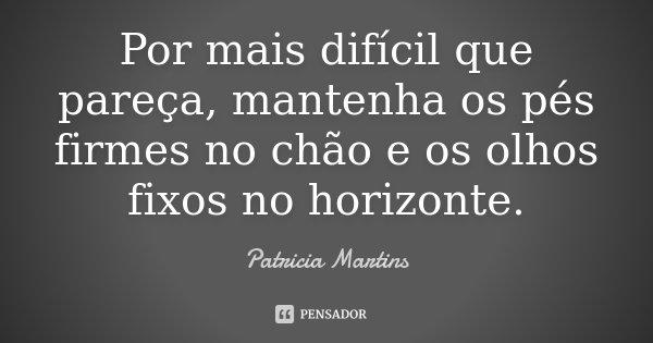 Por mais difícil que pareça, mantenha os pés firmes no chão e os olhos fixos no horizonte.... Frase de Patrícia Martins..
