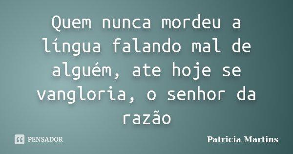 Quem nunca mordeu a língua falando mal de alguém, ate hoje se vangloria, o senhor da razão... Frase de Patricia Martins.