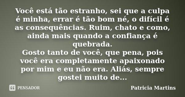 Você está tão estranho, sei que a culpa é minha, errar é tão bom né, o difícil é as consequências. Ruim, chato e como, ainda mais quando a confiança é quebrada.... Frase de Patricia Martins.
