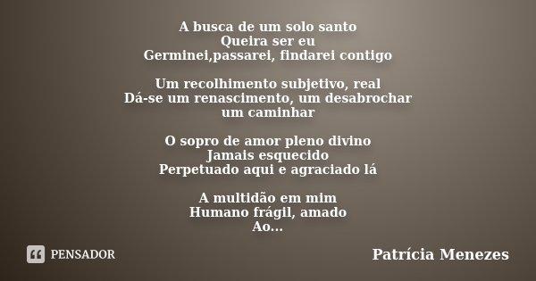 A busca de um solo santo Queira ser eu Germinei,passarei, findarei contigo Um recolhimento subjetivo, real Dá-se um renascimento, um desabrochar um caminhar O s... Frase de Patrícia Menezes.