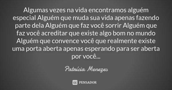 Algumas vezes na vida encontramos alguém especial Alguém que muda sua vida apenas fazendo parte dela Alguém que faz você sorrir Alguém que faz você acreditar qu... Frase de Patrícia Menezes.