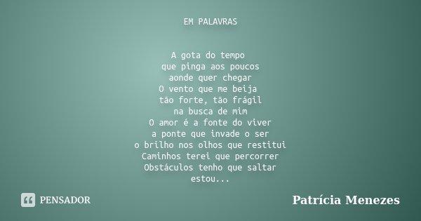 EM PALAVRAS A gota do tempo que pinga aos poucos aonde quer chegar O vento que me beija tão forte, tão frágil na busca de mim O amor é a fonte do viver a ponte ... Frase de Patrícia Menezes.