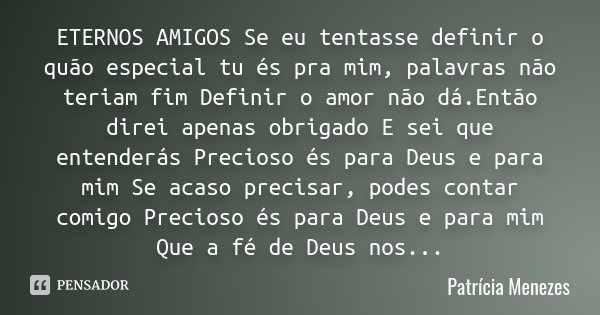 ETERNOS AMIGOS Se eu tentasse definir o quão especial tu és pra mim, palavras não teriam fim Definir o amor não dá.Então direi apenas obrigado E sei que entende... Frase de Patrícia Menezes.