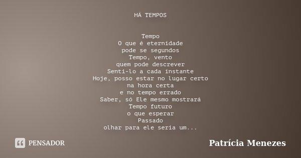 HÁ TEMPOS Tempo O que é eternidade pode se segundos Tempo, vento quem pode descrever Senti-lo a cada instante Hoje, posso estar no lugar certo na hora certa e n... Frase de Patrícia Menezes.