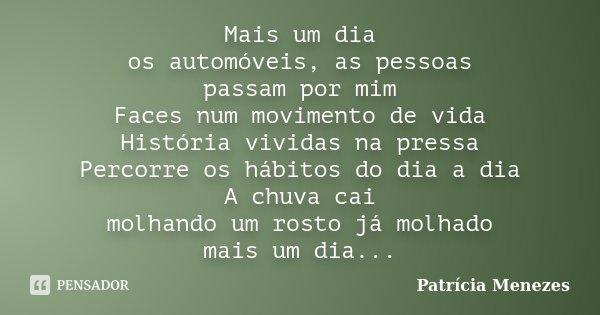 Mais um dia os automóveis, as pessoas passam por mim Faces num movimento de vida História vividas na pressa Percorre os hábitos do dia a dia A chuva cai molhand... Frase de Patrícia Menezes.