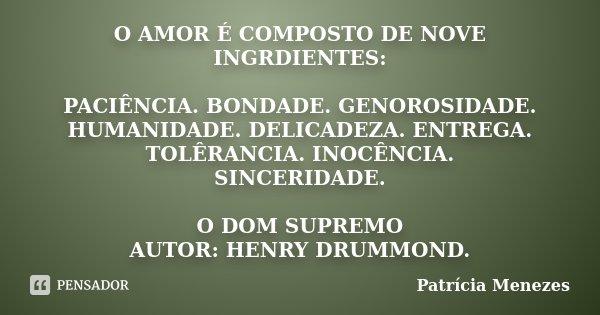 O AMOR É COMPOSTO DE NOVE INGRDIENTES: PACIÊNCIA. BONDADE. GENOROSIDADE. HUMANIDADE. DELICADEZA. ENTREGA. TOLÊRANCIA. INOCÊNCIA. SINCERIDADE. O DOM SUPREMO AUTO... Frase de Patrícia Menezes.