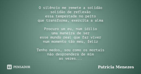 O silêncio me remete a solidão solidão de reflexão essa tempestade no peito que transforma, exercita a alma Procuro um eu, num idílio uma maneira de ser esse mu... Frase de Patrícia Menezes.