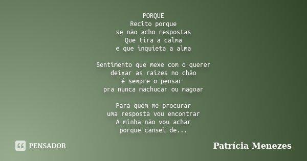 PORQUE Recito porque se não acho respostas Que tira a calma e que inquieta a alma Sentimento que mexe com o querer deixar as raízes no chão é sempre o pensar pr... Frase de Patrícia Menezes.