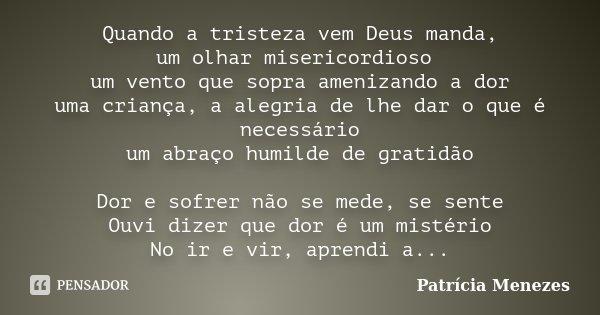 Quando a tristeza vem Deus manda, um olhar misericordioso um vento que sopra amenizando a dor uma criança, a alegria de lhe dar o que é necessário um abraço hum... Frase de Patrícia Menezes.