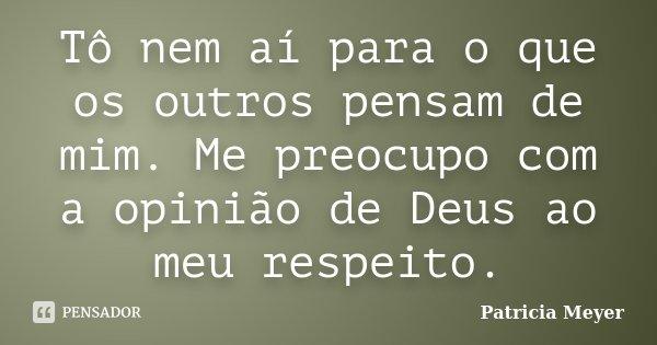 Tô nem aí para o que os outros pensam de mim. Me preocupo com a opinião de Deus ao meu respeito.... Frase de Patrícia Meyer.