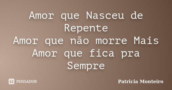 Amor que Nasceu de Repente Amor que não morre Mais Amor que fica pra Sempre... Frase de Patricia Monteiro.