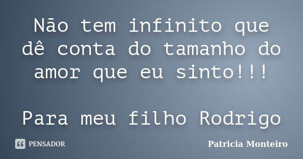 Não tem infinito que dê conta do tamanho do amor que eu sinto!!! Para meu filho Rodrigo... Frase de Patricia Monteiro.