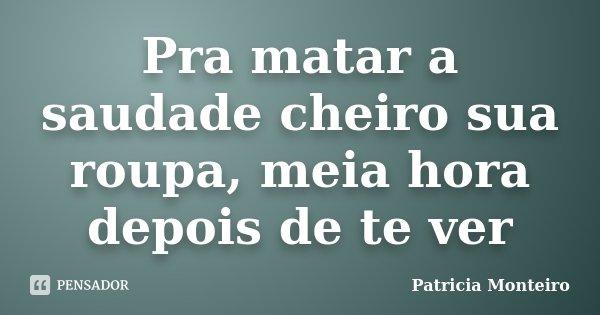 Pra matar a saudade cheiro sua roupa, meia hora depois de te ver... Frase de Patricia Monteiro.