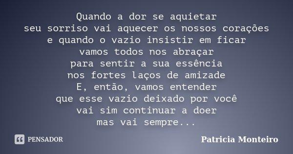 Quando a dor se aquietar seu sorriso vai aquecer os nossos corações e quando o vazio insistir em ficar vamos todos nos abraçar para sentir a sua essência nos fo... Frase de Patricia Monteiro.