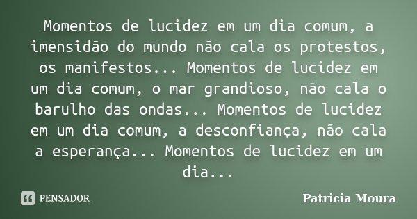 Momentos de lucidez em um dia comum, a imensidão do mundo não cala os protestos, os manifestos... Momentos de lucidez em um dia comum, o mar grandioso, não cala... Frase de Patricia Moura.
