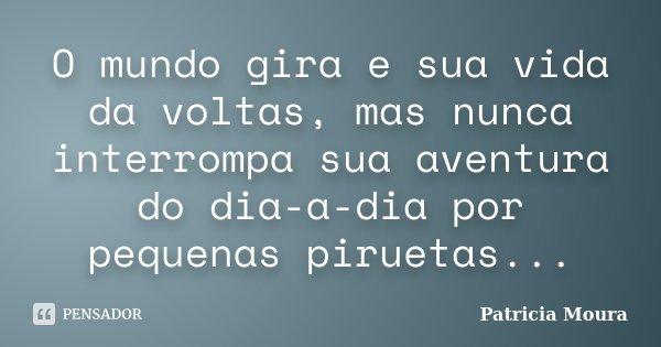 O mundo gira e sua vida da voltas, mas nunca interrompa sua aventura do dia-a-dia por pequenas piruetas...... Frase de Patricia Moura.