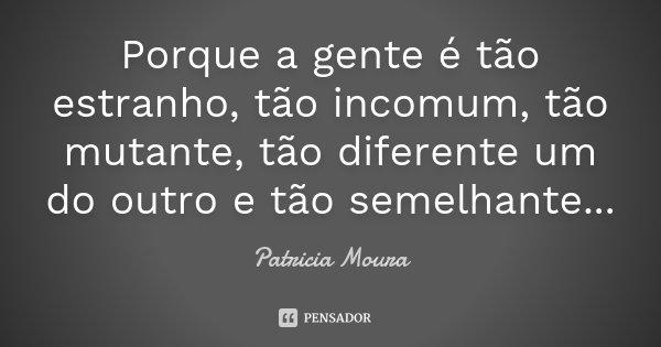 Porque a gente é tão estranho, tão incomum, tão mutante, tão diferente um do outro e tão semelhante...... Frase de Patricia Moura.