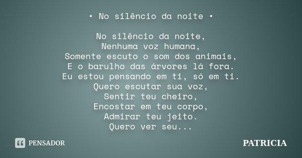 • No silêncio da noite • No silêncio da noite, Nenhuma voz humana, Somente escuto o som dos animais, E o barulho das árvores lá fora. Eu estou pensando em ti, s... Frase de Patrícia.