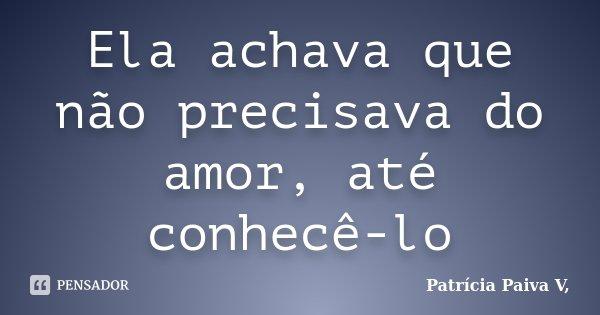 Ela achava que não precisava do amor, até conhecê-lo... Frase de Patrícia Paiva V.