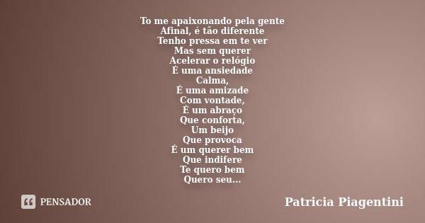 To me apaixonando pela gente Afinal, é tão diferente Tenho pressa em te ver Mas sem querer Acelerar o relógio É uma ansiedade Calma, É uma amizade Com vontade, ... Frase de Patricia Piagentini.