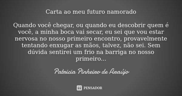 Carta ao meu futuro namorado Quando você chegar, ou quando eu descobrir quem é você, a minha boca vai secar, eu sei que vou estar nervosa no nosso primeiro enco... Frase de Patricia Pinheiro de Araújo.