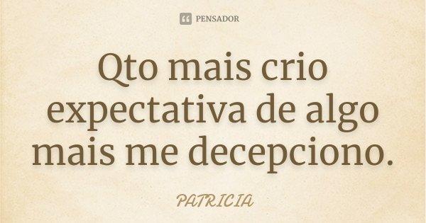 Qto mais crio expectativa de algo mais me decepciono.... Frase de Patrícia..