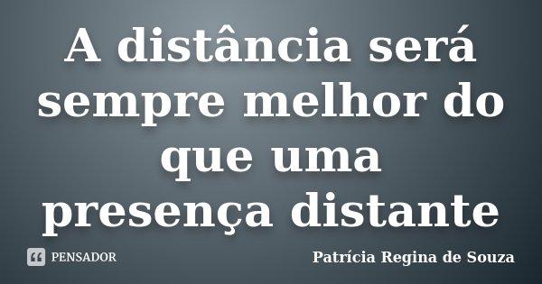 A distância será sempre melhor do que uma presença distante... Frase de Patrícia Regina de Souza.