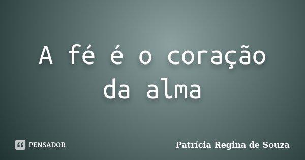 A fé é o coração da alma... Frase de Patrícia Regina de Souza.