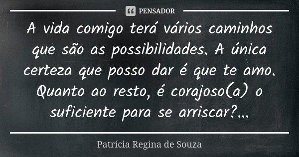 A vida comigo terá vários caminhos que são as possibilidades. A única certeza que posso dar é que te amo. Quanto ao resto, é corajoso(a) o suficiente para se ar... Frase de Patrícia Regina de Souza.
