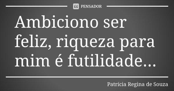Ambiciono ser feliz, riqueza para mim é futilidade...... Frase de Patrícia Regina de Souza.