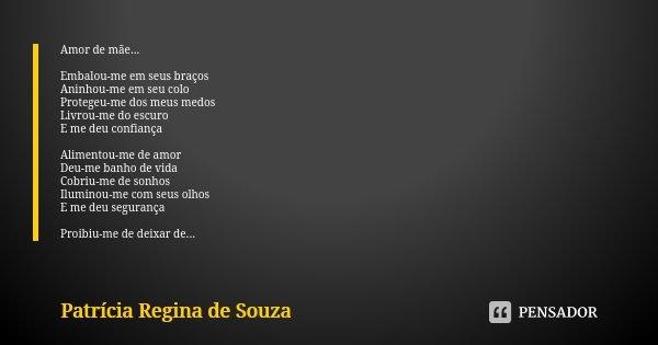Amor de mãe... Embalou-me em seus braços Aninhou-me em seu colo Protegeu-me dos meus medos Livrou-me do escuro E me deu confiança Alimentou-me de amor Deu-me ba... Frase de Patrícia Regina de Souza.