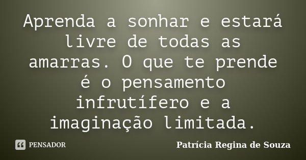 Aprenda a sonhar e estará livre de todas as amarras. O que te prende é o pensamento infrutífero e a imaginação limitada.... Frase de Patrícia Regina de Souza.