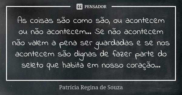 As coisas são como são, ou acontecem ou não acontecem... Se não acontecem não valem a pena ser guardadas e se nos acontecem são dignas de fazer parte do seleto ... Frase de Patrícia Regina de Souza.