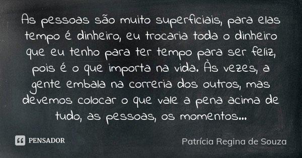 As pessoas são muito superficiais, para elas tempo é dinheiro, eu trocaria toda o dinheiro que eu tenho para ter tempo para ser feliz, pois é o que importa na v... Frase de Patrícia Regina de Souza.