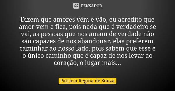 Dizem que amores vêm e vão, eu acredito que amor vem e fica, pois nada que é verdadeiro se vai, as pessoas que nos amam de verdade não são capazes de nos abando... Frase de Patrícia Regina de Souza.