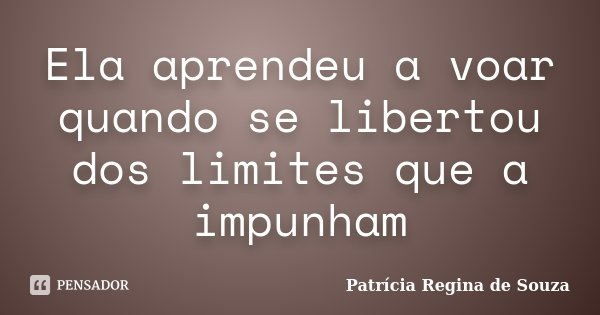 Ela aprendeu a voar quando se libertou dos limites que a impunham... Frase de Patrícia Regina de Souza.