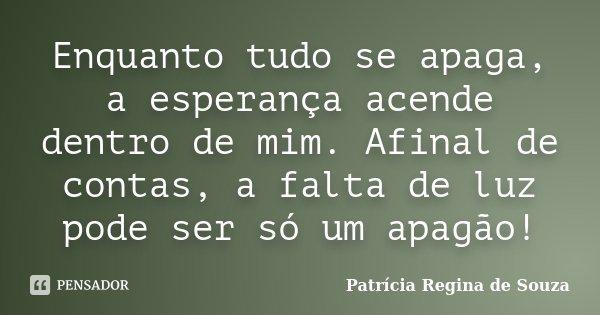 Enquanto tudo se apaga, a esperança acende dentro de mim. Afinal de contas, a falta de luz pode ser só um apagão!... Frase de Patrícia Regina de Souza.