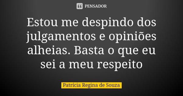 Estou me despindo dos julgamentos e opiniões alheias. Basta o que eu sei a meu respeito... Frase de Patrícia Regina de Souza.