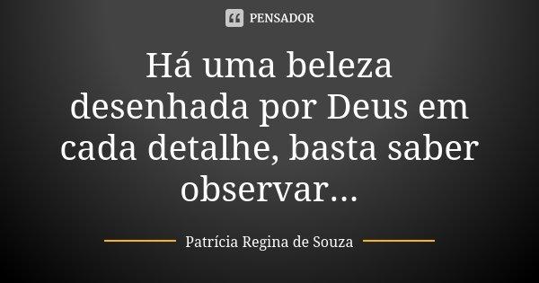 Há uma beleza desenhada por Deus em cada detalhe, basta saber observar...... Frase de Patrícia Regina de Souza.