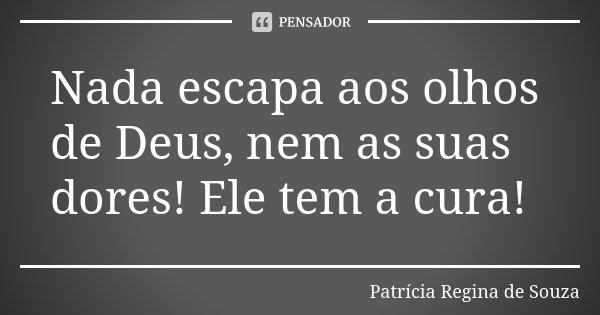 Nada escapa aos olhos de Deus, nem as suas dores! Ele tem a cura!... Frase de Patrícia Regina de Souza.