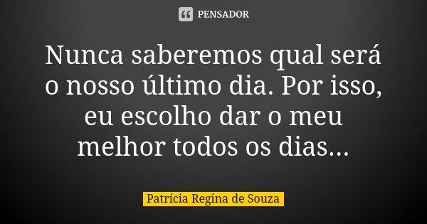 Nunca saberemos qual será o nosso último dia. Por isso, eu escolho dar o meu melhor todos os dias...... Frase de Patrícia Regina de Souza.