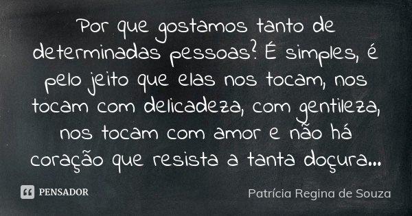 Por que gostamos tanto de determinadas pessoas? É simples, é pelo jeito que elas nos tocam, nos tocam com delicadeza, com gentileza, nos tocam com amor e não há... Frase de Patrícia Regina de Souza.